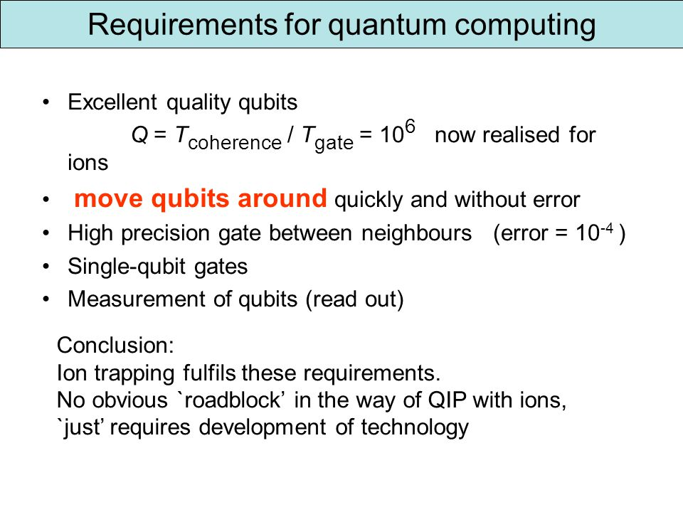 Requirements for quantum computing Excellent quality qubits Q = T coherence / T gate = 10 6 now realised for ions move qubits around quickly and without error High precision gate between neighbours (error = 10 -4 ) Single-qubit gates Measurement of qubits (read out) Conclusion: Ion trapping fulfils these requirements.