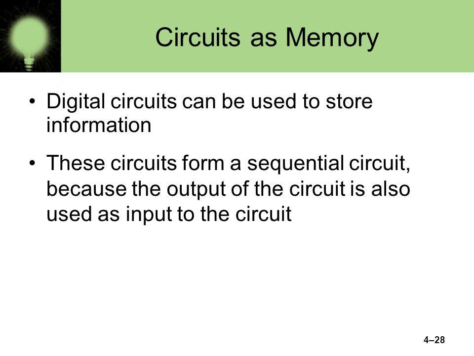 4–28 Circuits as Memory Digital circuits can be used to store information These circuits form a sequential circuit, because the output of the circuit is also used as input to the circuit