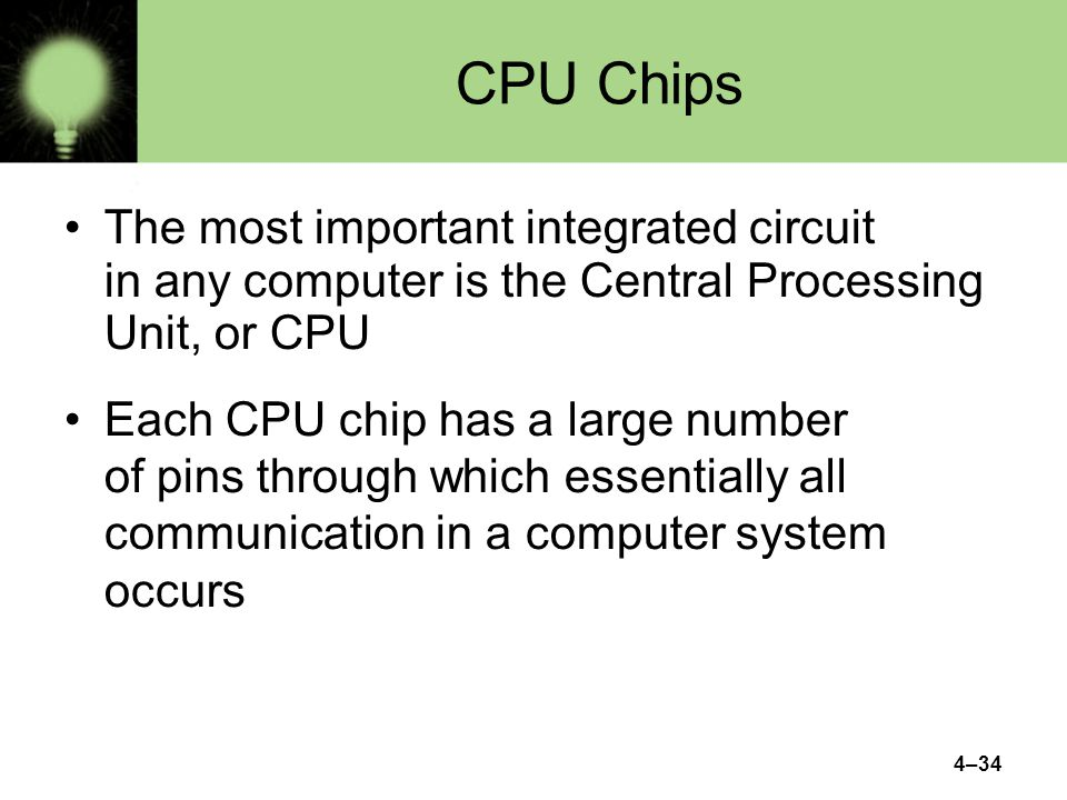 4–34 CPU Chips The most important integrated circuit in any computer is the Central Processing Unit, or CPU Each CPU chip has a large number of pins through which essentially all communication in a computer system occurs