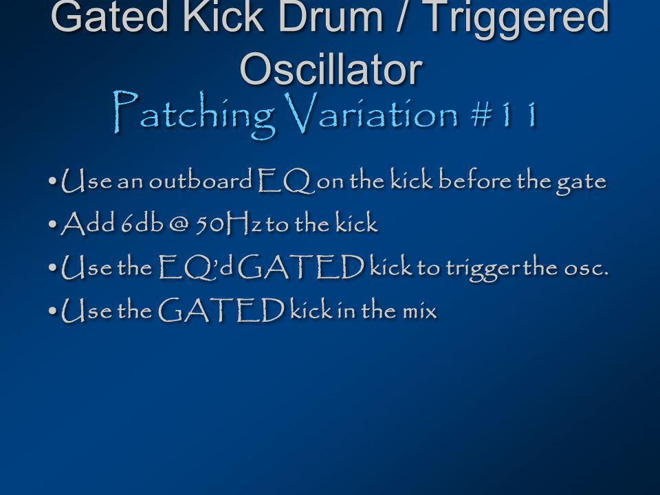 Gated Kick Drum / Triggered Oscillator Patching Variation #11 Use an outboard EQ on the kick before the gate Add 50Hz to the kick Use the EQd GATED kick to trigger the osc.