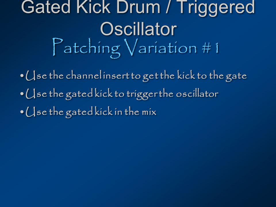 Gated Kick Drum / Triggered Oscillator Patching Variation #1 Use the channel insert to get the kick to the gate Use the gated kick to trigger the oscillator Use the gated kick in the mix Use the channel insert to get the kick to the gate Use the gated kick to trigger the oscillator Use the gated kick in the mix