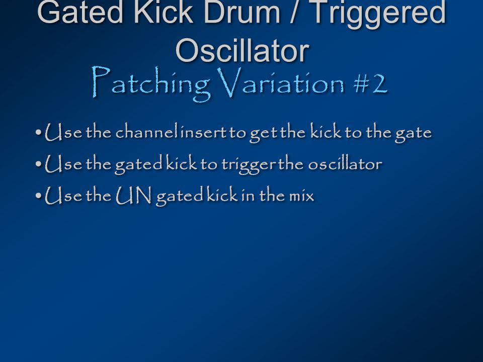 Gated Kick Drum / Triggered Oscillator Patching Variation #2 Use the channel insert to get the kick to the gate Use the gated kick to trigger the oscillator Use the UN gated kick in the mix Use the channel insert to get the kick to the gate Use the gated kick to trigger the oscillator Use the UN gated kick in the mix