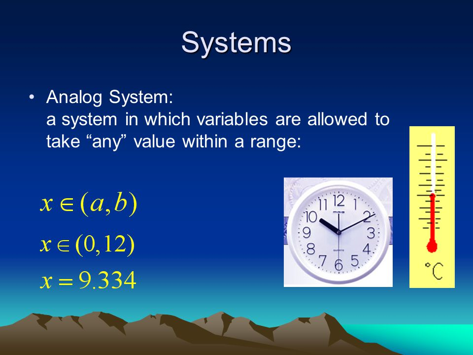 Systems Analog System: a system in which variables are allowed to take any value within a range: