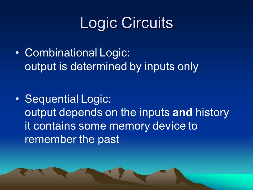 Logic Circuits Combinational Logic: output is determined by inputs only Sequential Logic: output depends on the inputs and history it contains some memory device to remember the past