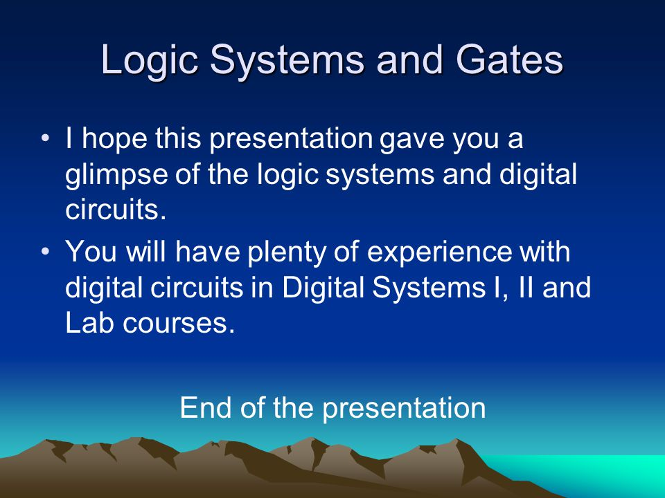 Logic Systems and Gates I hope this presentation gave you a glimpse of the logic systems and digital circuits. You will have plenty of experience with