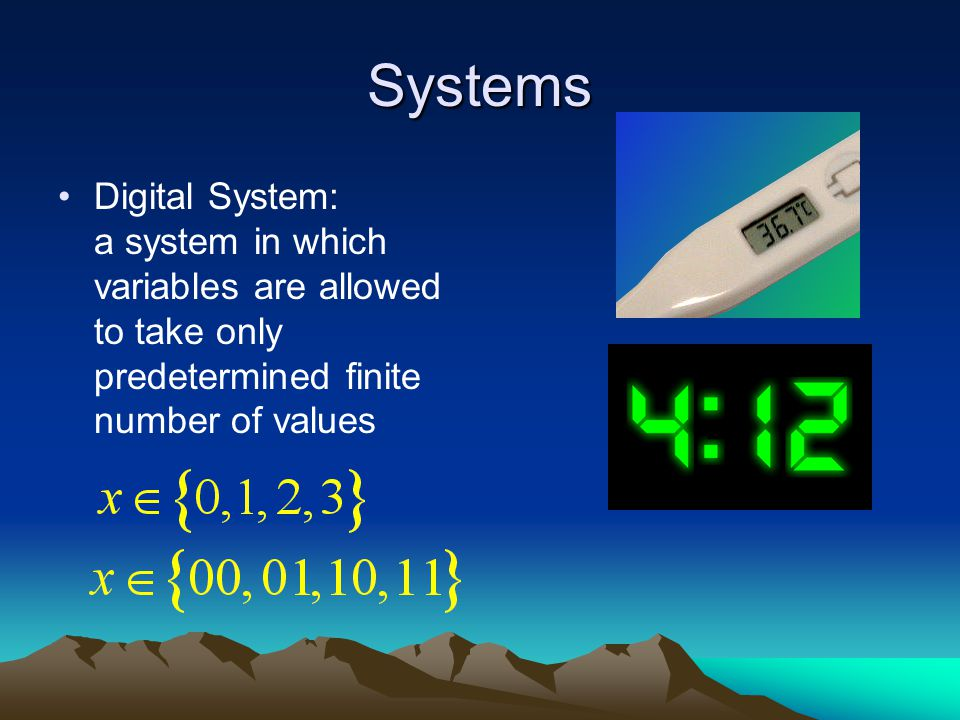 Systems Digital System: a system in which variables are allowed to take only predetermined finite number of values