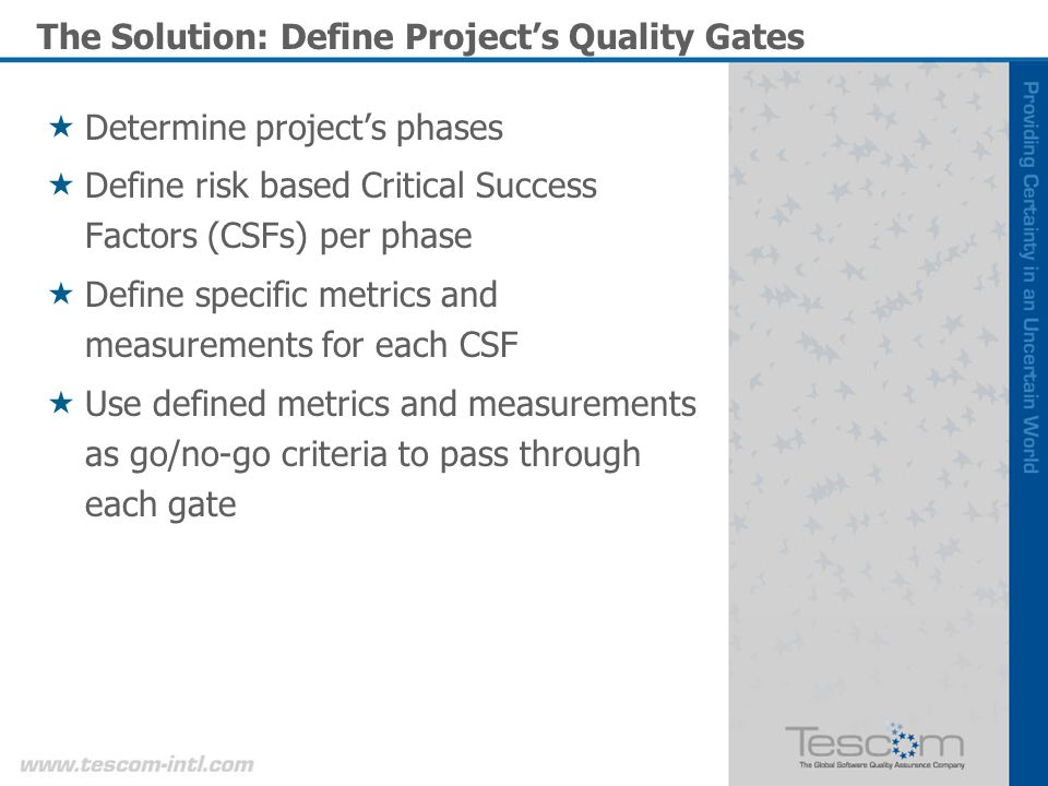 The Solution: Define Projects Quality Gates Determine projects phases Define risk based Critical Success Factors (CSFs) per phase Define specific metrics and measurements for each CSF Use defined metrics and measurements as go/no-go criteria to pass through each gate