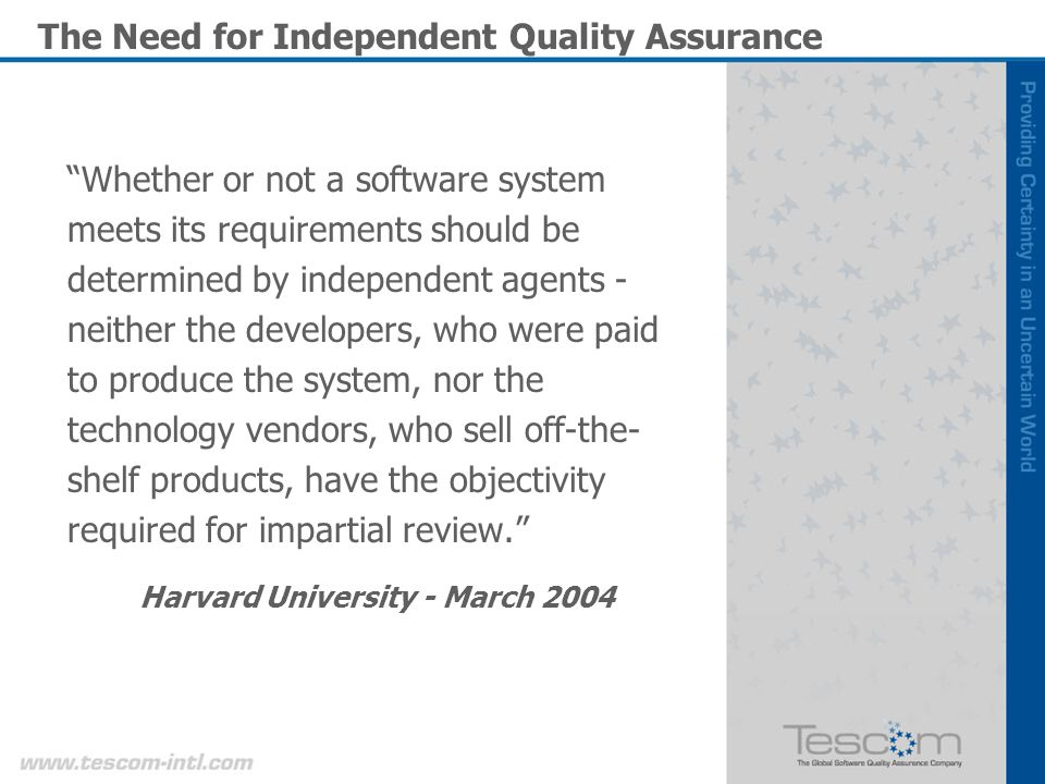The Need for Independent Quality Assurance Whether or not a software system meets its requirements should be determined by independent agents - neither the developers, who were paid to produce the system, nor the technology vendors, who sell off-the- shelf products, have the objectivity required for impartial review.