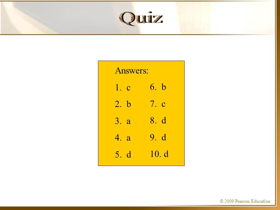 © 2009 Pearson Education Answers: 1. c 2. b 3. a 4. a 5. d 6. b 7. c 8. d 9. d 10. d