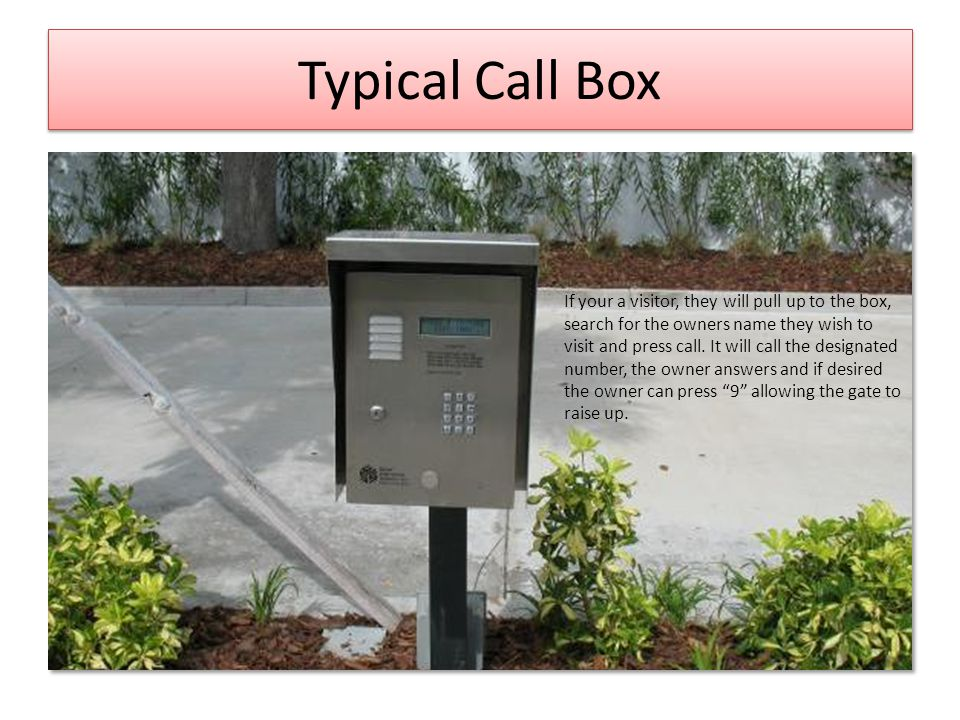 Typical Call Box If your a visitor, they will pull up to the box, search for the owners name they wish to visit and press call.