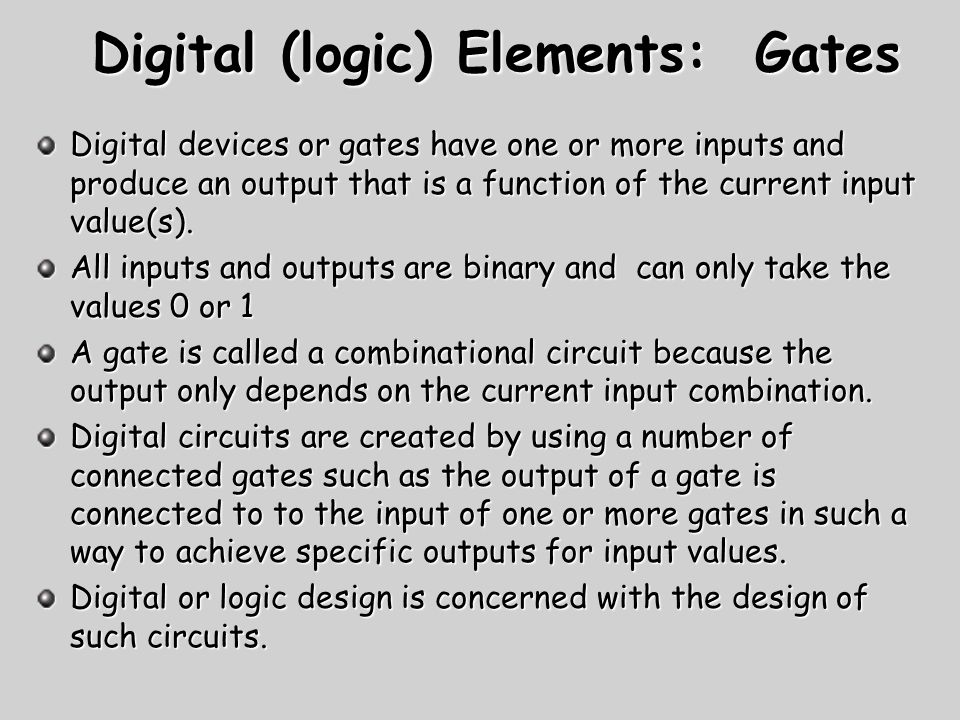 Digital (logic) Elements: Gates Digital devices or gates have one or more inputs and produce an output that is a function of the current input value(s