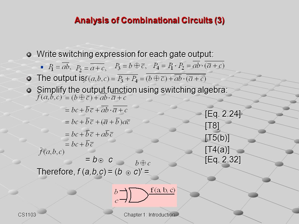 CS1103Chapter 1: Introduction Analysis of Combinational Circuits (3) Write switching expression for each gate output: The output is: Simplify the outp