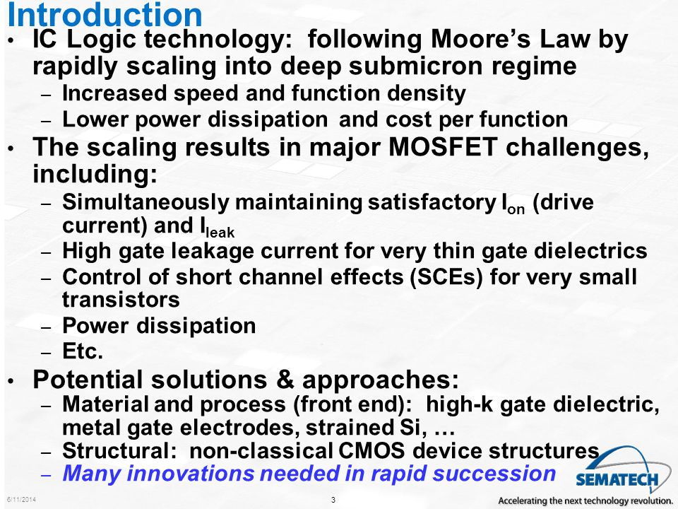 6/11/2014 34 Conclusions Rapid transistor scaling is projected to continue through the end of the Roadmap in 2020 – Transistor performance will improve rapidly, but leakage & SCEs will be difficult to control Transistor performance improvement is a key enabler of chip speed improvement – Many technology innovations will be needed in a relatively short time to enable this rapid scaling Material and process innovations include high-k gate dielectric, metal gate electrodes, and enhanced mobility through strained silicon –High-k and metal gate electrode needed in 2008 Structural potential solutions: non-classical CMOS Non-classical CMOS and process and material innovations will likely be combined in the ultimate, end-of-Roadmap device – Well under 10nm MOSFETs expected by the end of the Roadmap Power dissipation, especially static, is a growing problem with scaling: integrated, innovative approaches needed