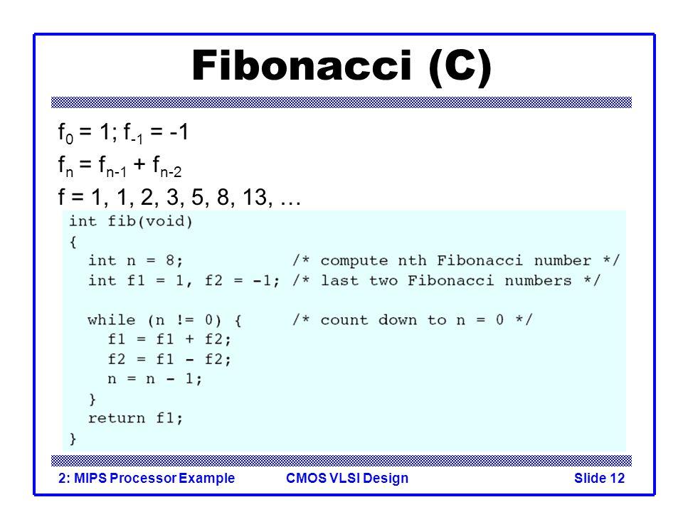 CMOS VLSI Design2: MIPS Processor ExampleSlide 12 Fibonacci (C) f 0 = 1; f -1 = -1 f n = f n-1 + f n-2 f = 1, 1, 2, 3, 5, 8, 13, …