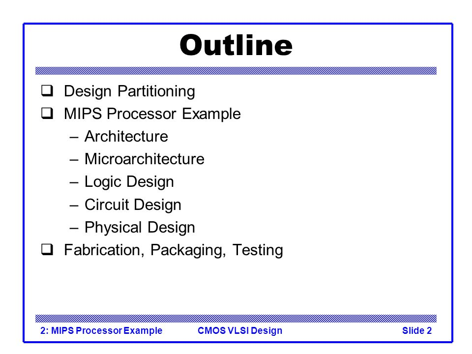 CMOS VLSI Design2: MIPS Processor ExampleSlide 2 Outline Design Partitioning MIPS Processor Example –Architecture –Microarchitecture –Logic Design –Circuit Design –Physical Design Fabrication, Packaging, Testing