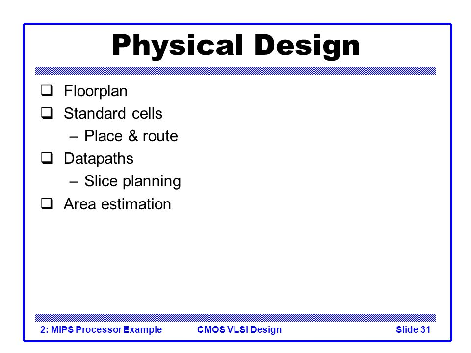 CMOS VLSI Design2: MIPS Processor ExampleSlide 31 Physical Design Floorplan Standard cells –Place & route Datapaths –Slice planning Area estimation