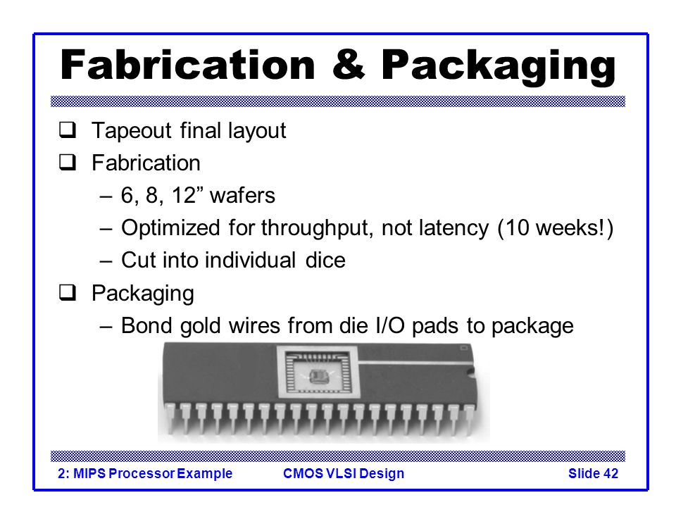 CMOS VLSI Design2: MIPS Processor ExampleSlide 42 Fabrication & Packaging Tapeout final layout Fabrication –6, 8, 12 wafers –Optimized for throughput, not latency (10 weeks!) –Cut into individual dice Packaging –Bond gold wires from die I/O pads to package