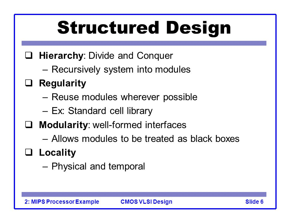 CMOS VLSI Design2: MIPS Processor ExampleSlide 6 Structured Design Hierarchy: Divide and Conquer –Recursively system into modules Regularity –Reuse modules wherever possible –Ex: Standard cell library Modularity: well-formed interfaces –Allows modules to be treated as black boxes Locality –Physical and temporal