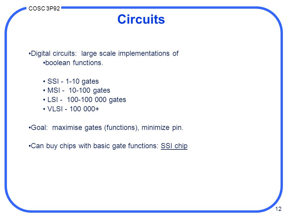 12 COSC 3P92 Circuits Digital circuits: large scale implementations of boolean functions. SSI - 1-10 gates MSI - 10-100 gates LSI - 100-100 000 gates