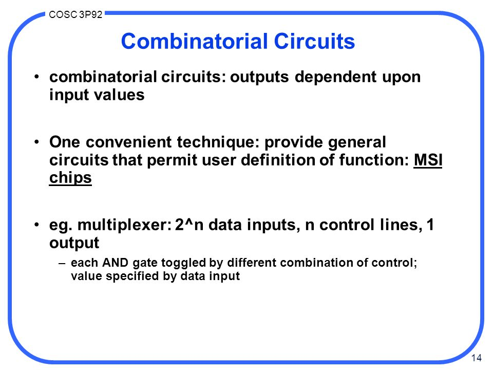 14 COSC 3P92 Combinatorial Circuits combinatorial circuits: outputs dependent upon input values One convenient technique: provide general circuits tha