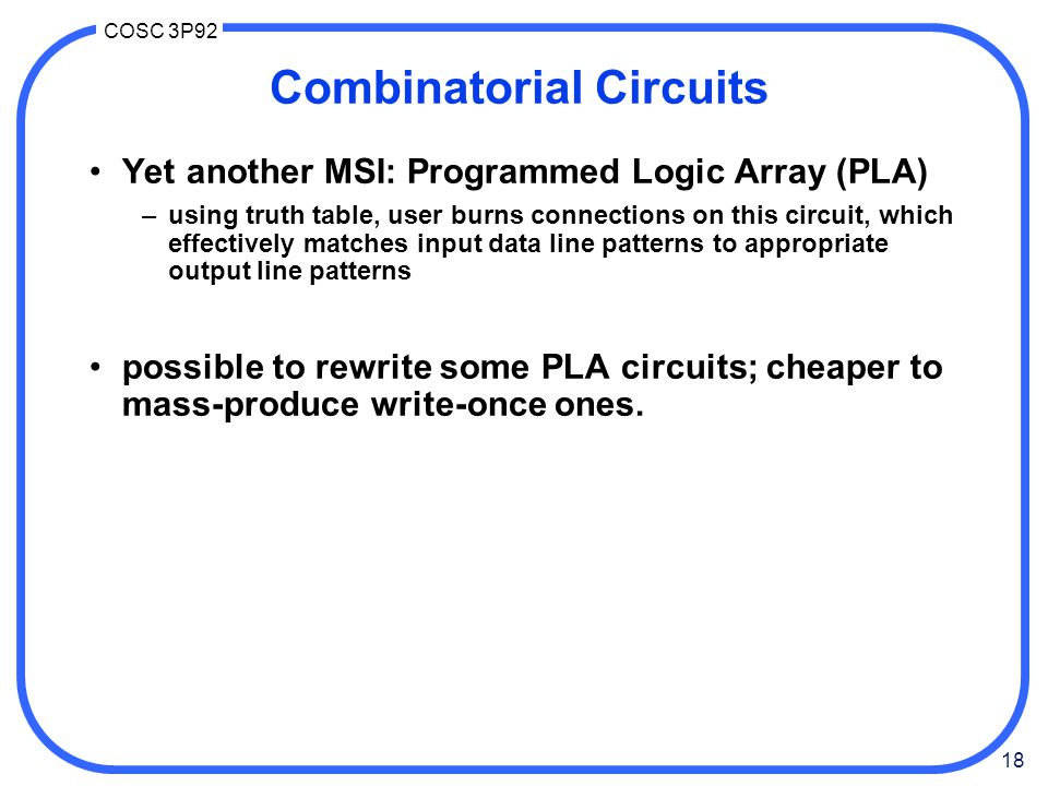 18 COSC 3P92 Combinatorial Circuits Yet another MSI: Programmed Logic Array (PLA) –using truth table, user burns connections on this circuit, which ef