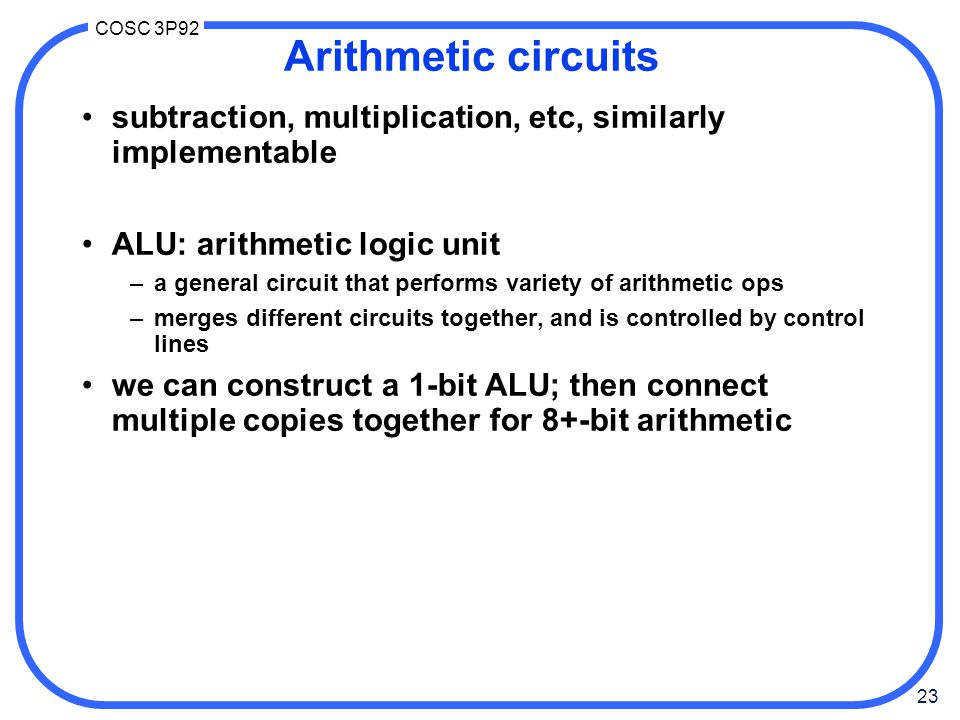 23 COSC 3P92 Arithmetic circuits subtraction, multiplication, etc, similarly implementable ALU: arithmetic logic unit –a general circuit that performs