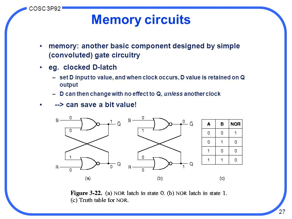 27 COSC 3P92 Memory circuits memory: another basic component designed by simple (convoluted) gate circuitry eg. clocked D-latch –set D input to value,