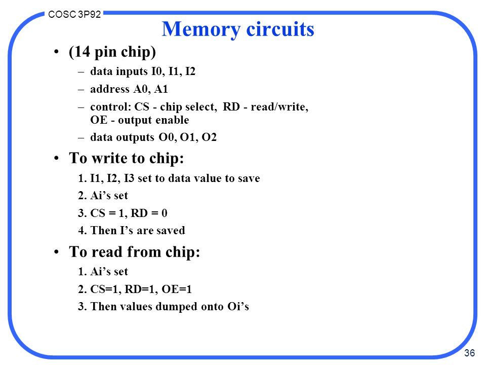 36 COSC 3P92 Memory circuits (14 pin chip) –data inputs I0, I1, I2 –address A0, A1 –control: CS - chip select, RD - read/write, OE - output enable –da