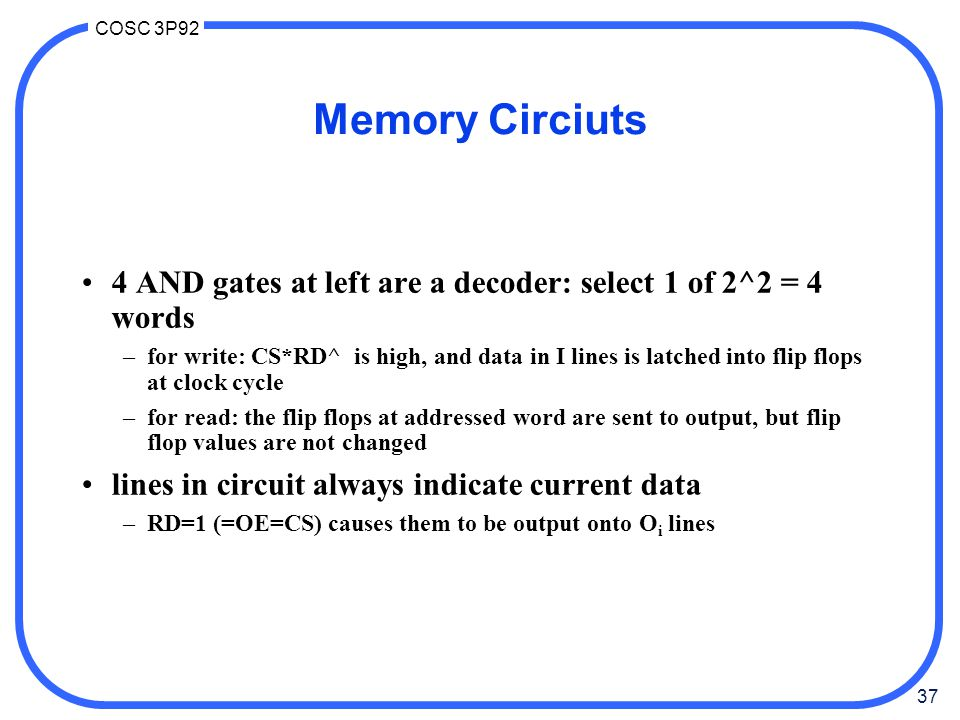37 COSC 3P92 Memory Circiuts 4 AND gates at left are a decoder: select 1 of 2^2 = 4 words –for write: CS*RD^ is high, and data in I lines is latched i