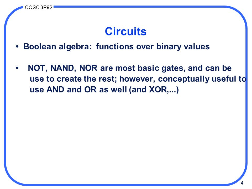 4 COSC 3P92 Circuits Boolean algebra: functions over binary values NOT, NAND, NOR are most basic gates, and can be use to create the rest; however, co