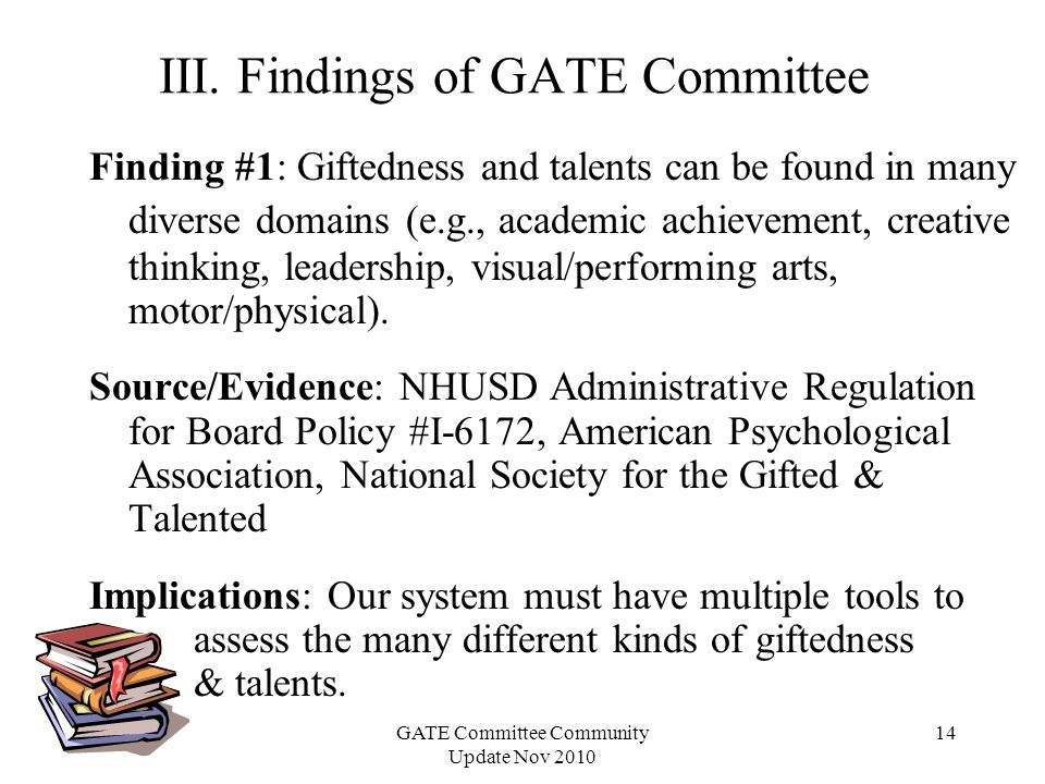 GATE Committee Community Update Nov 2010 14 Finding #1: Giftedness and talents can be found in many diverse domains (e.g., academic achievement, creative thinking, leadership, visual/performing arts, motor/physical).