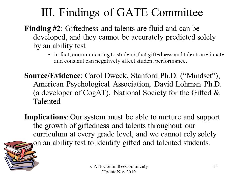 GATE Committee Community Update Nov 2010 15 Finding #2: Giftedness and talents are fluid and can be developed, and they cannot be accurately predicted solely by an ability test in fact, communicating to students that giftedness and talents are innate and constant can negatively affect student performance.