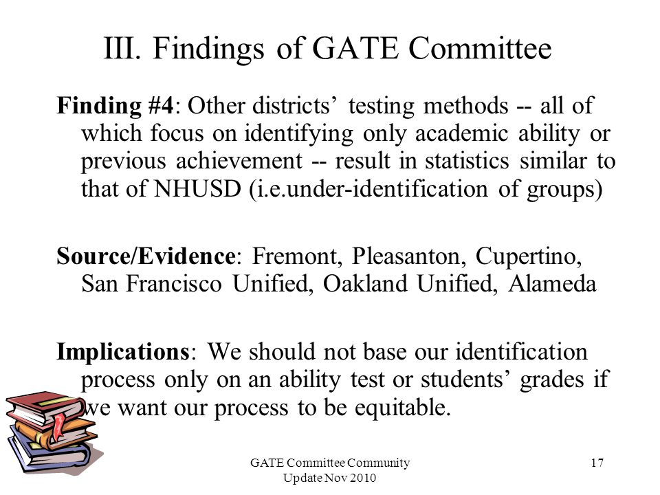 GATE Committee Community Update Nov 2010 17 Finding #4: Other districts testing methods -- all of which focus on identifying only academic ability or previous achievement -- result in statistics similar to that of NHUSD (i.e.under-identification of groups) Source/Evidence: Fremont, Pleasanton, Cupertino, San Francisco Unified, Oakland Unified, Alameda Implications: We should not base our identification process only on an ability test or students grades if we want our process to be equitable.
