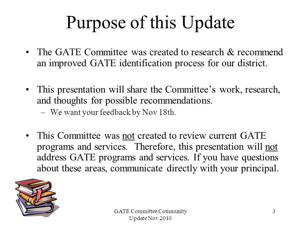 GATE Committee Community Update Nov 2010 3 Purpose of this Update The GATE Committee was created to research & recommend an improved GATE identification process for our district.
