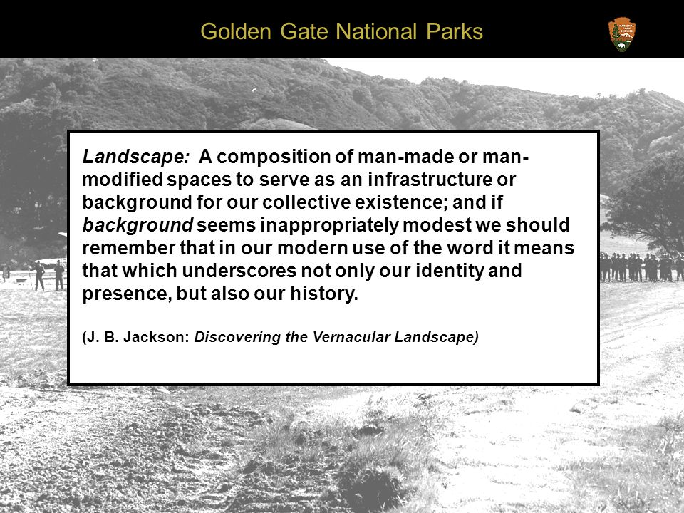 Golden Gate National Parks Landscape: A composition of man-made or man- modified spaces to serve as an infrastructure or background for our collective existence; and if background seems inappropriately modest we should remember that in our modern use of the word it means that which underscores not only our identity and presence, but also our history.