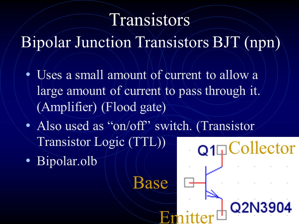 Transistors Bipolar Junction Transistors BJT (npn) Uses a small amount of current to allow a large amount of current to pass through it.