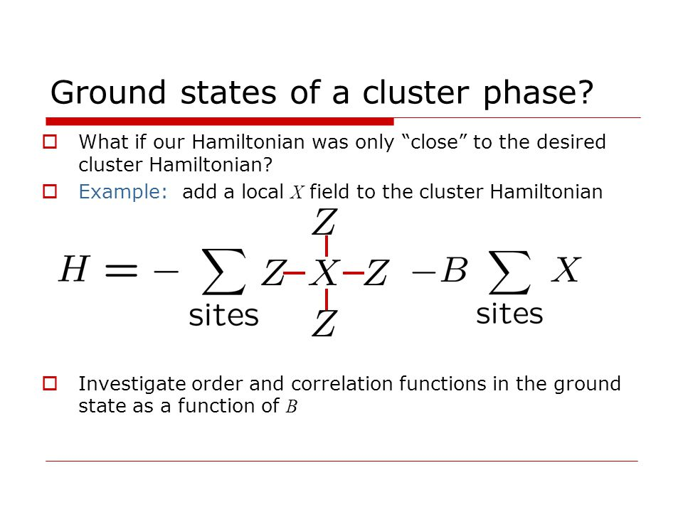 1-D cluster state Pachos & Plenio 2004 Ground state of cluster Hamiltonian with local field exhibits a quantum phase transition at B=1 Localizable entanglement length in the ground state remains infinite for all values of B<1