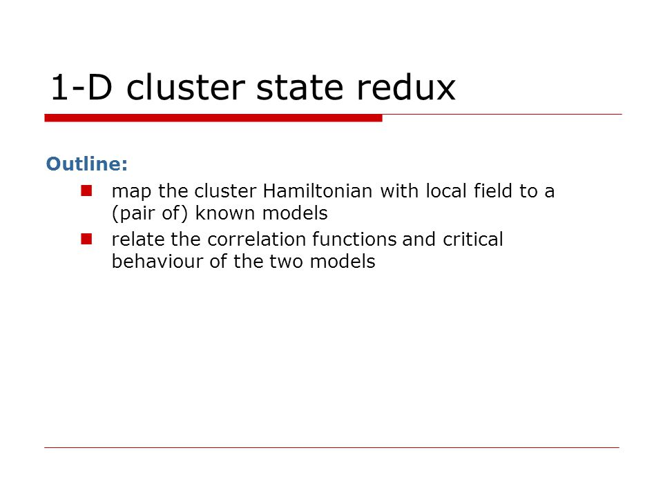 1-D cluster state redux Outline: map the cluster Hamiltonian with local field to a (pair of) known models relate the correlation functions and critical behaviour of the two models