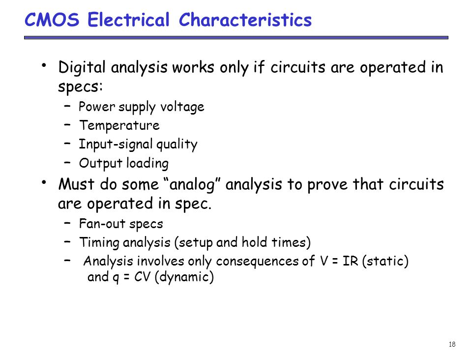 18 CMOS Electrical Characteristics Digital analysis works only if circuits are operated in specs: – Power supply voltage – Temperature – Input-signal quality – Output loading Must do some analog analysis to prove that circuits are operated in spec.