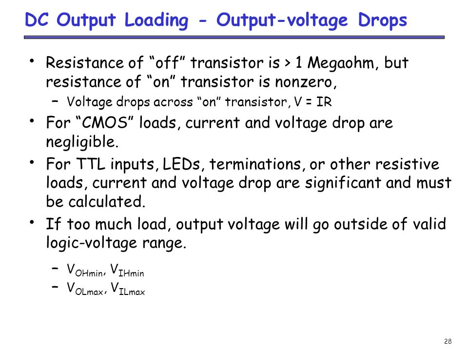 28 DC Output Loading - Output-voltage Drops Resistance of off transistor is > 1 Megaohm, but resistance of on transistor is nonzero, – Voltage drops across on transistor, V = IR For CMOS loads, current and voltage drop are negligible.