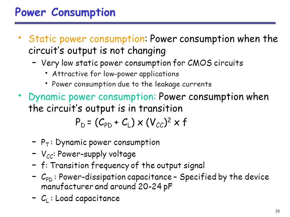 36 Power Consumption Static power consumption: Power consumption when the circuits output is not changing – Very low static power consumption for CMOS circuits Attractive for low-power applications Power consumption due to the leakage currents Dynamic power consumption: Power consumption when the circuits output is in transition P D = (C PD + C L ) x (V CC ) 2 x f – P T : Dynamic power consumption – V CC : Power-supply voltage – f: Transition frequency of the output signal – C PD : Power-dissipation capacitance – Specified by the device manufacturer and around 20-24 pF – C L : Load capacitance