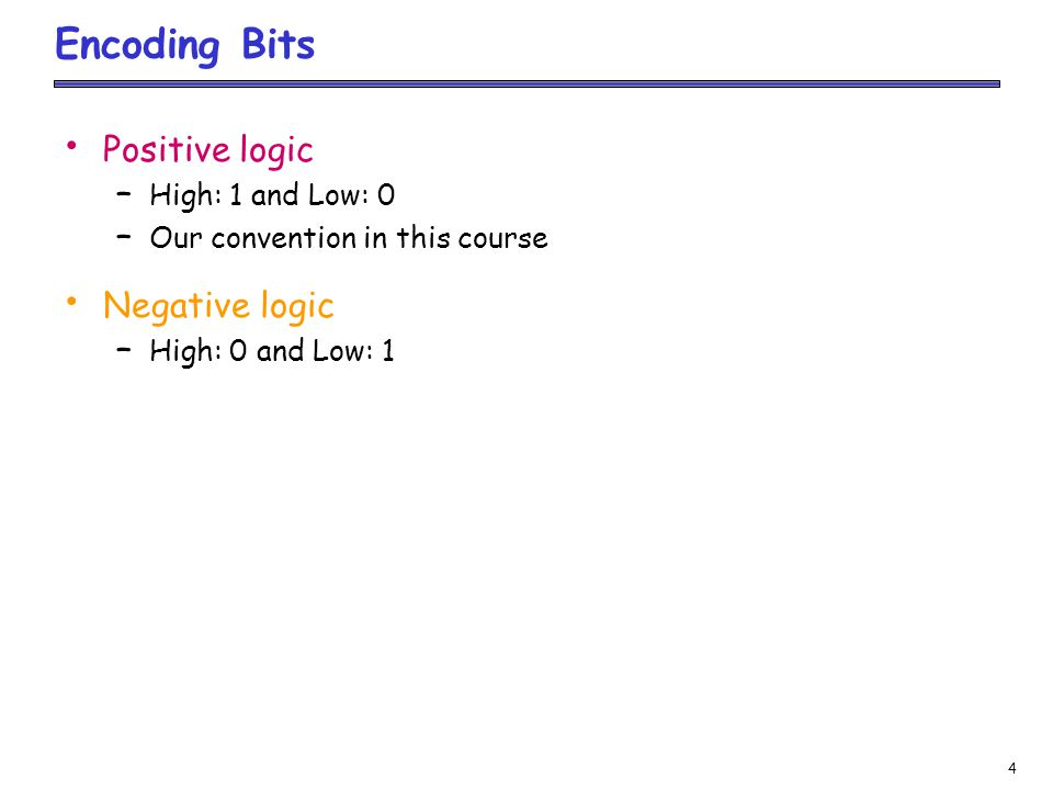 4 Encoding Bits Positive logic – High: 1 and Low: 0 – Our convention in this course Negative logic – High: 0 and Low: 1