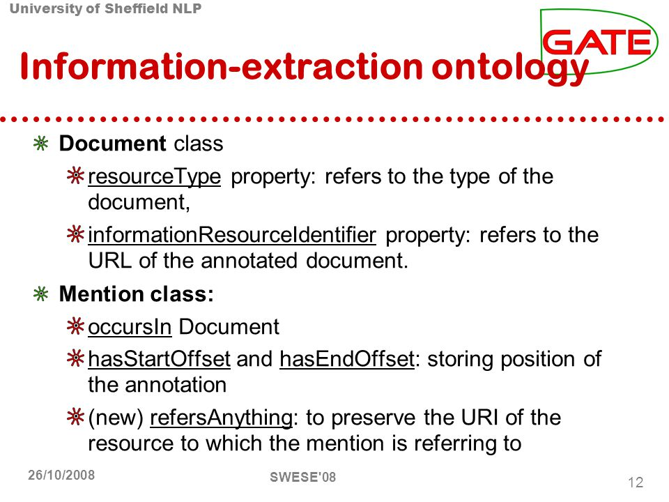 University of Sheffield NLP SWESE 08 12 26/10/2008 Information-extraction ontology Document class resourceType property: refers to the type of the document, informationResourceIdentier property: refers to the URL of the annotated document.