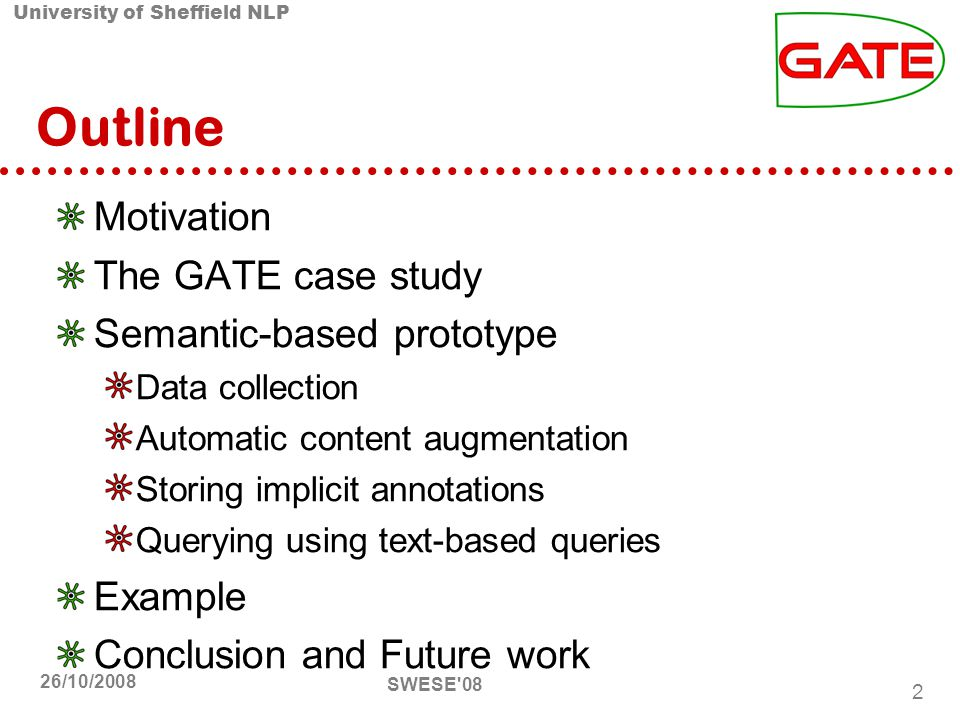 University of Sheffield NLP SWESE 08 2 26/10/2008 Outline Motivation The GATE case study Semantic-based prototype Data collection Automatic content augmentation Storing implicit annotations Querying using text-based queries Example Conclusion and Future work