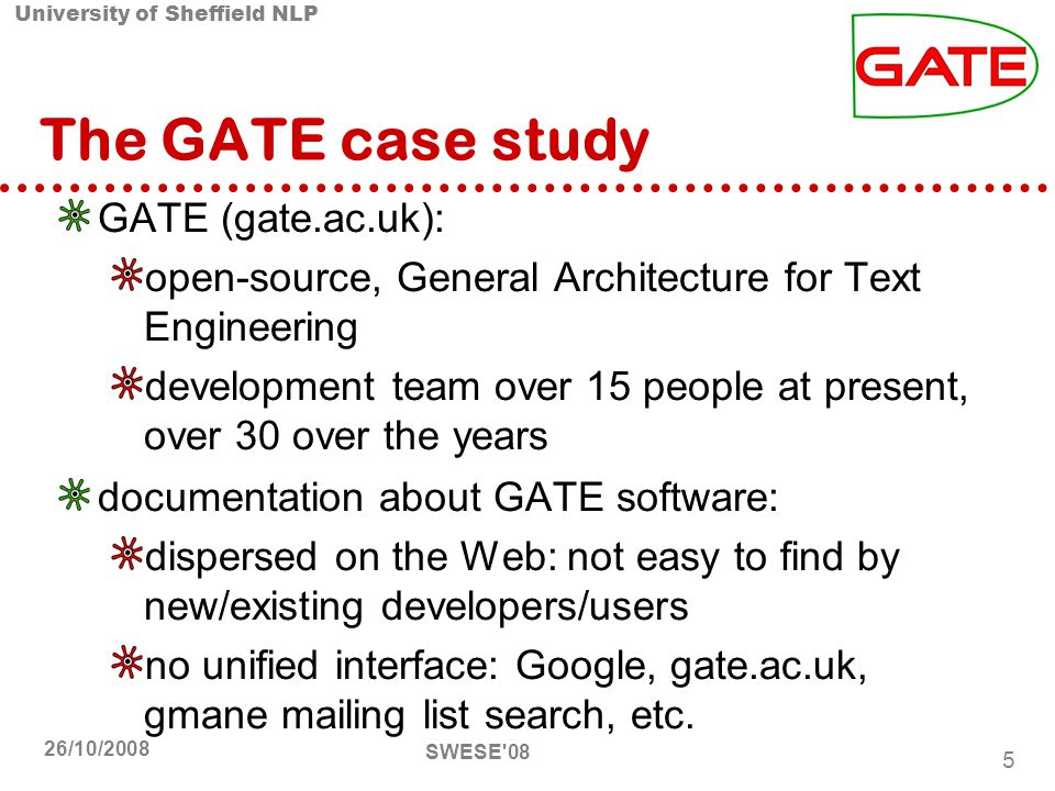 University of Sheffield NLP SWESE 08 5 26/10/2008 The GATE case study GATE (gate.ac.uk): open-source, General Architecture for Text Engineering development team over 15 people at present, over 30 over the years documentation about GATE software: dispersed on the Web: not easy to find by new/existing developers/users no unified interface: Google, gate.ac.uk, gmane mailing list search, etc.
