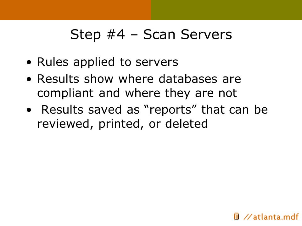 Step #4 – Scan Servers Rules applied to servers Results show where databases are compliant and where they are not Results saved as reports that can be reviewed, printed, or deleted