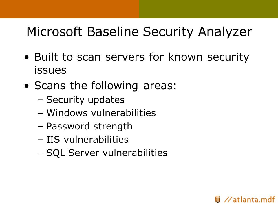 Microsoft Baseline Security Analyzer Built to scan servers for known security issues Scans the following areas: –Security updates –Windows vulnerabilities –Password strength –IIS vulnerabilities –SQL Server vulnerabilities