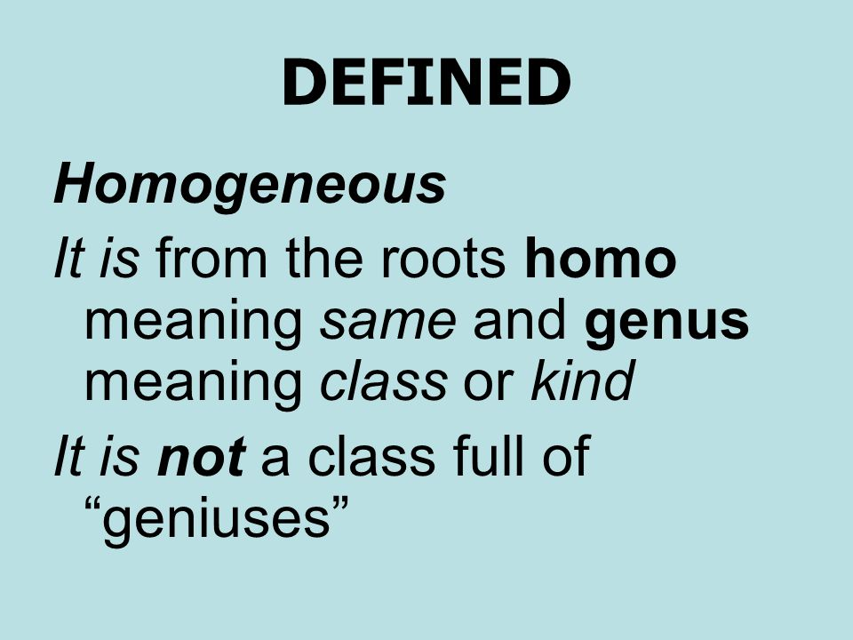 DEFINED Homogeneous It is from the roots homo meaning same and genus meaning class or kind It is not a class full of geniuses