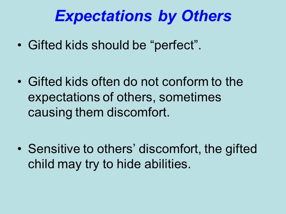 Expectations by Others Gifted kids should be perfect. Gifted kids often do not conform to the expectations of others, sometimes causing them discomfor