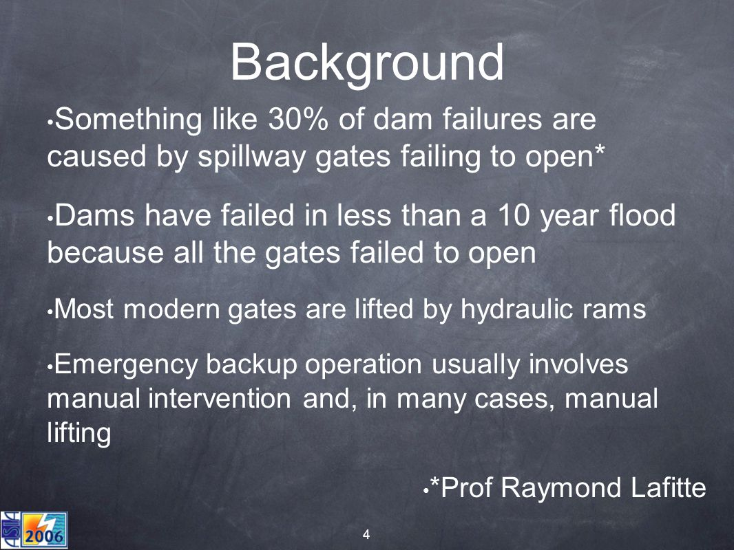 4 Background Something like 30% of dam failures are caused by spillway gates failing to open* Dams have failed in less than a 10 year flood because all the gates failed to open Most modern gates are lifted by hydraulic rams Emergency backup operation usually involves manual intervention and, in many cases, manual lifting *Prof Raymond Lafitte